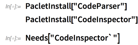 "PacletInstall[""CodeParser""] PacletInstall[""CodeInspector""]; Needs[""CodeInspector`""]"
