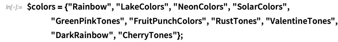 "$colors = {""Rainbow"", ""LakeColors"", ""NeonColors"", ""SolarColors"",     ""GreenPinkTones"", ""FruitPunchColors"", ""RustTones"",     ""ValentineTones"", ""DarkRainbow"", ""CherryTones""};"