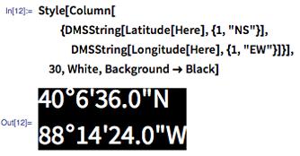 """In[12]:= Style[Column[{DMSString[Latitude[Here], {1, """"NS""""}], DMSString[Longitude[Here], {1, """"EW""""}]}], 30, White, Background -> Black]"""