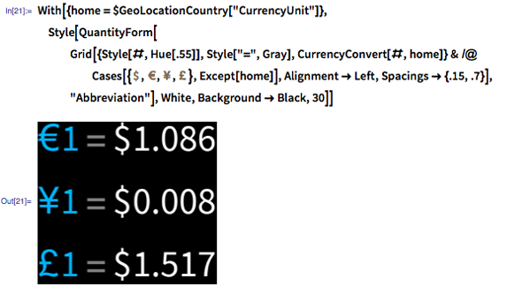 """In[21]:= With[{home = $GeoLocationCountry[""""CurrencyUnit""""]}, Style[QuantityForm[Grid[{#, """"="""", CurrencyConvert[#, home]} & /@ Cases[{Quantity[1, """"USDollars""""], Quantity[1, """"Euros""""], Quantity[1, """"Yen""""], Quantity[1, """"BritishPounds""""]}, Except[home]], Alignment -> Left], """"Abbreviation""""], White, Background -> Black, 30]]"""
