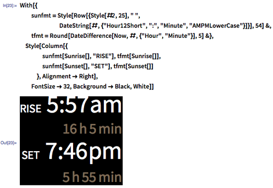 """In[23]:= With[{sunfmt = Style[DateString[#, {#2, """" """", """"Hour12Short"""", """":"""", """"Minute"""", """"AMPMLowerCase""""}], 54] &, tfmt = Round[DateDifference[Now, #, {""""Hour"""", """"Minute""""}], 5] &}, Rasterize@Style[Column[{sunfmt[Sunrise[], """"rise""""], tfmt[Sunrise[]], sunfmt[Sunset[], """"set""""], tfmt[Sunset[]]}, Alignment -> Right], FontSize -> 32, Background -> Black, White]]"""