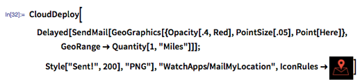 """In[32]:= CloudDeploy[Delayed[SendMail[GeoGraphics[{Opacity[.4, Red], PointSize[.05], Point[Here]}, GeoRange -> Quantity[1, """"Miles""""]]]; Style[""""Sent!"""", 200], """"PNG""""], """"WatchApps/MailMyLocation"""", IconRules -> image:maillocationicon]"""