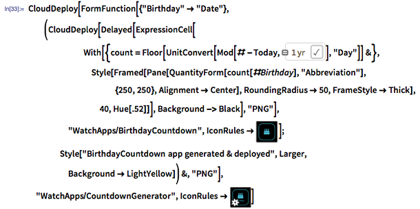 """In[33]:= CloudDeploy[FormFunction[{""""Birthday"""" -> """"Date""""}, (CloudDeploy[Delayed[ExpressionCell[With[{count = Floor[UnitConvert[Mod[# - Today, =""""1 yr""""], """"Day""""]] &}, Style[Framed[Pane[QuantityForm[count[#Birthday], """"Abbreviation""""], {250, 250}, Alignment -> Center], RoundingRadius -> 50, FrameStyle -> Thick], 40, Hue[.52]]], Background -> Black], """"PNG""""], """"WatchApps/BirthdayCountdown"""", IconRules -> image:cakeicon]; Style[""""BirthdayCountdown app generated & deployed"""", Larger, Background -> LightYellow]) &, """"PNG""""], """"WatchApps/CountdownGenerator"""", IconRules -> image:cakeandgearicon]"""