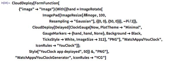 "In[34]:= CloudDeploy[FormFunction[{""image"" -> ""Image""}, (With[{hand = ImageRotate[ImagePad[ImageResize[#image, 100, Resampling -> ""Gaussian""], {{0, 0}, {50, 0}}], -Pi/2]}, CloudDeploy[Delayed[ClockGauge[Now, PlotTheme -> ""Minimal"", GaugeMarkers -> {hand, hand, None}, Background -> Black, TicksStyle -> White, ImageSize -> 312], ""PNG""], ""WatchApps/YouClock"", IconRules -> ""YouClock""]]; Style[""YouClock app deployed"", 50]) &, ""PNG""], ""WatchApps/YouClockGenerator"", IconRules -> ""YCG""]"