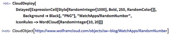 "In[4]:= CloudDeploy[Delayed[ExpressionCell[Style[RandomInteger[1000], Bold, 250, RandomColor[]], Background -> Black], ""PNG""], ""WatchApps/RandomNumber"", IconRules -> WordCloud[RandomInteger[10, 20]]]"