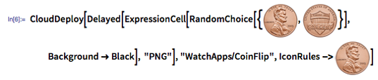 """In[6]:= CloudDeploy[Delayed[ExpressionCell[RandomChoice[{image:heads, image:tails}], Background -> Black], """"PNG""""], """"WatchApps/CoinFlip"""", IconRules -> image:heads]"""