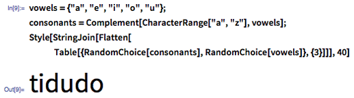 "In[9]:= vowels = {""a"", ""e"", ""i"", ""o"", ""u""}; consonants = Complement[CharacterRange[""a"", ""z""], vowels]; Style[StringJoin[Flatten[Table[{RandomChoice[consonants], RandomChoice[vowels]}, {3}]]], 40]"